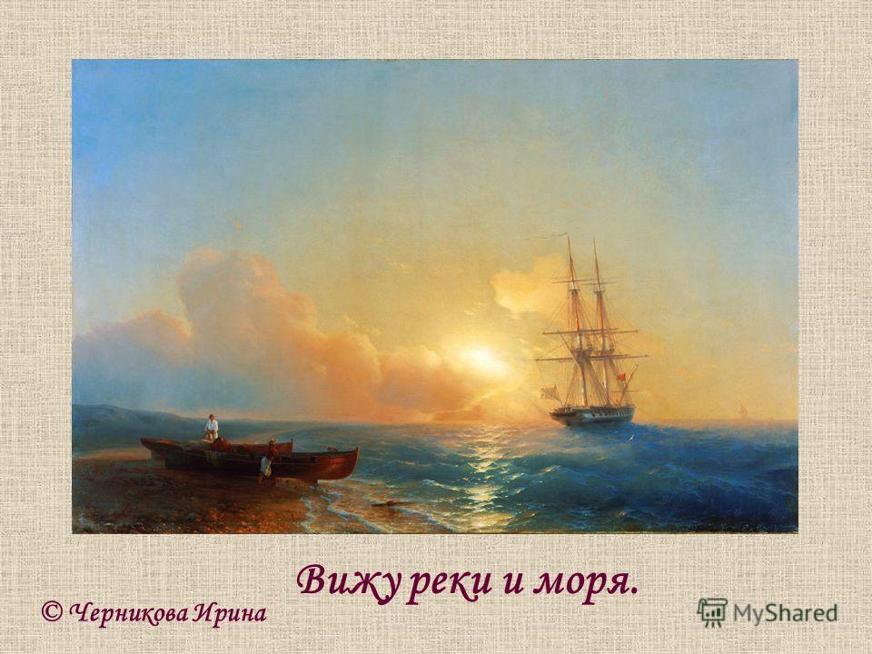 © Черникова Ирина Вижу реки и моря.