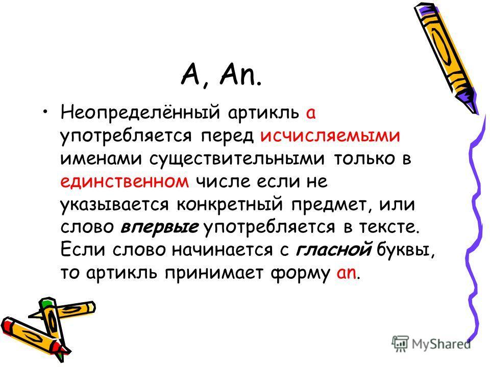 A, An. Неопределённый артикль а употребляется перед исчисляемыми именами существительными только в единственном числе если не указывается конкретный предмет, или слово впервые употребляется в тексте. Если слово начинается с гласной буквы, то артикль