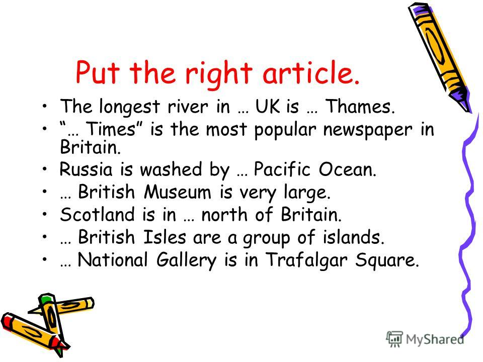 Put the right article. The longest river in … UK is … Thames. … Times is the most popular newspaper in Britain. Russia is washed by … Pacific Ocean. … British Museum is very large. Scotland is in … north of Britain. … British Isles are a group of isl