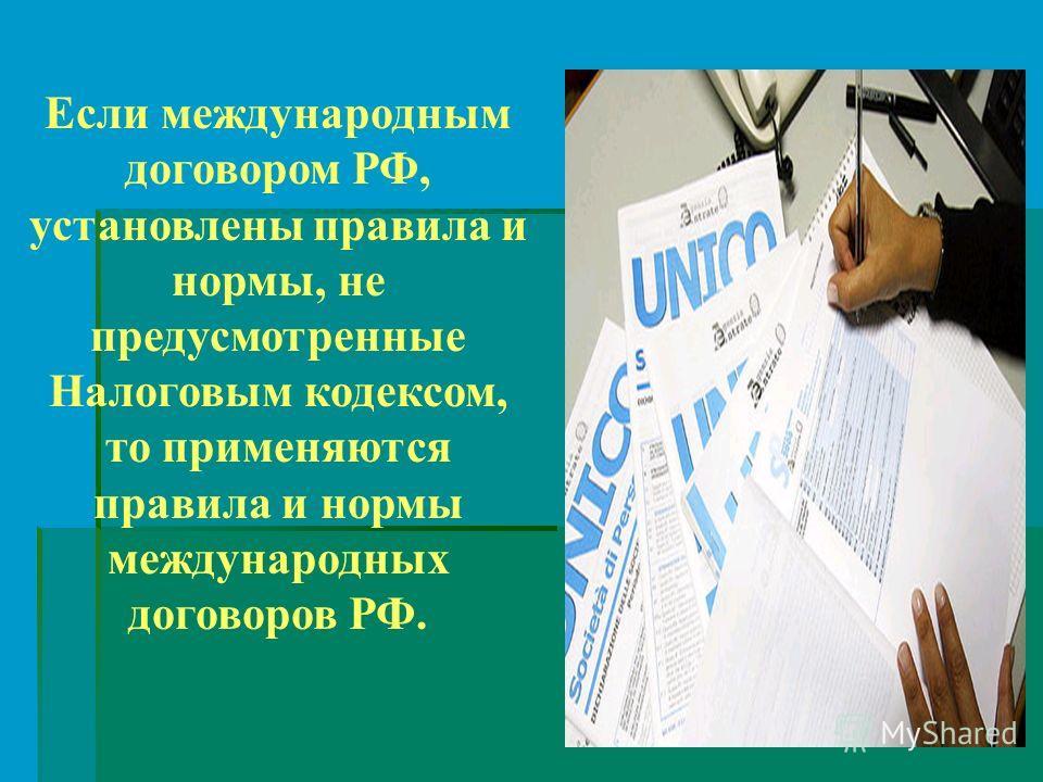 Если международным договором РФ, установлены правила и нормы, не предусмотренные Налоговым кодексом, то применяются правила и нормы международных договоров РФ.