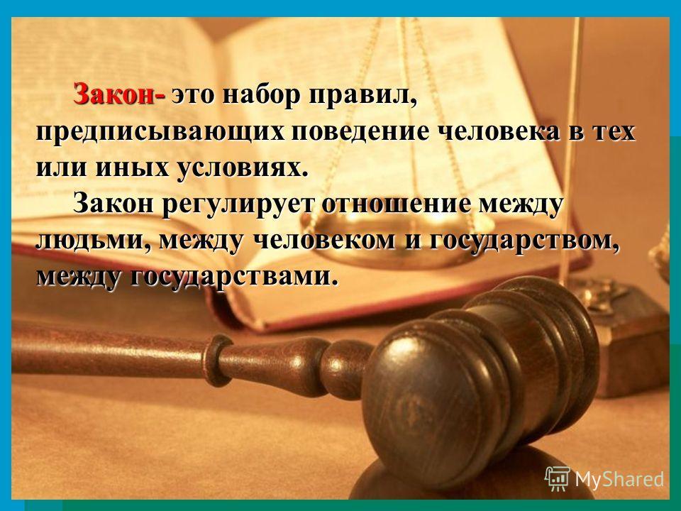 Закон- это набор правил, предписывающих поведение человека в тех или иных условиях. Закон- это набор правил, предписывающих поведение человека в тех или иных условиях. Закон регулирует отношение между людьми, между человеком и государством, между гос
