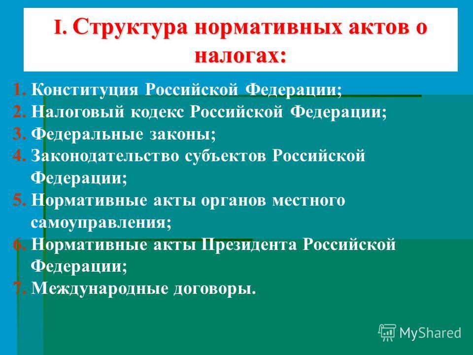 I. Структура нормативных актов о налогах: 1. Конституция Российской Федерации; 2. Налоговый кодекс Российской Федерации; 3. Федеральные законы; 4. Законодательство субъектов Российской Федерации; 5. Нормативные акты органов местного самоуправления; 6