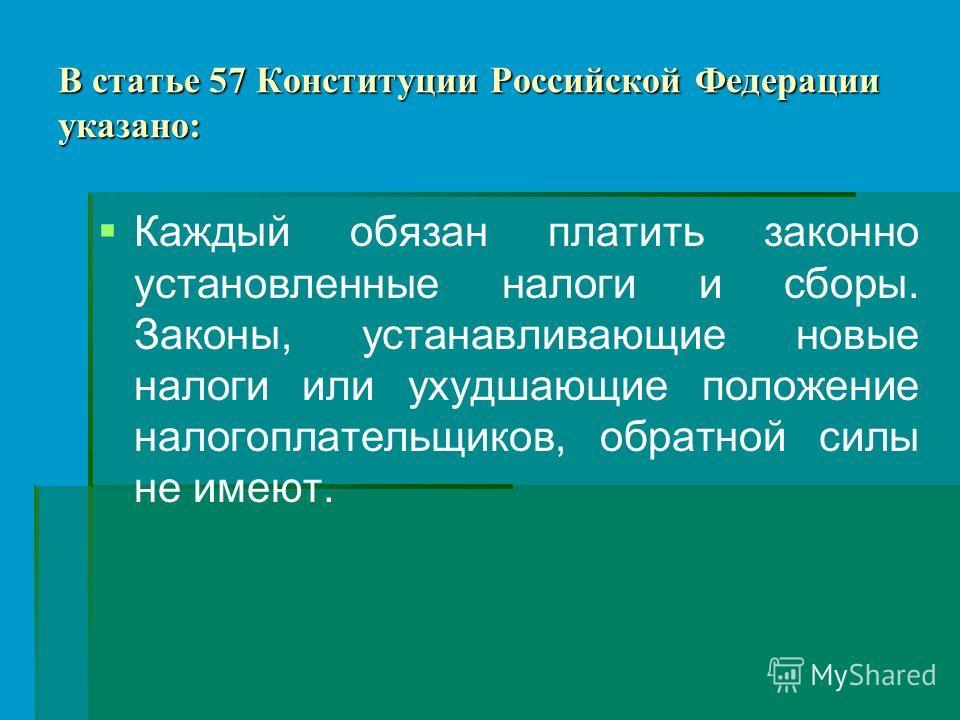 В статье 57 Конституции Российской Федерации указано: Каждый обязан платить законно установленные налоги и сборы. Законы, устанавливающие новые налоги или ухудшающие положение налогоплательщиков, обратной силы не имеют.