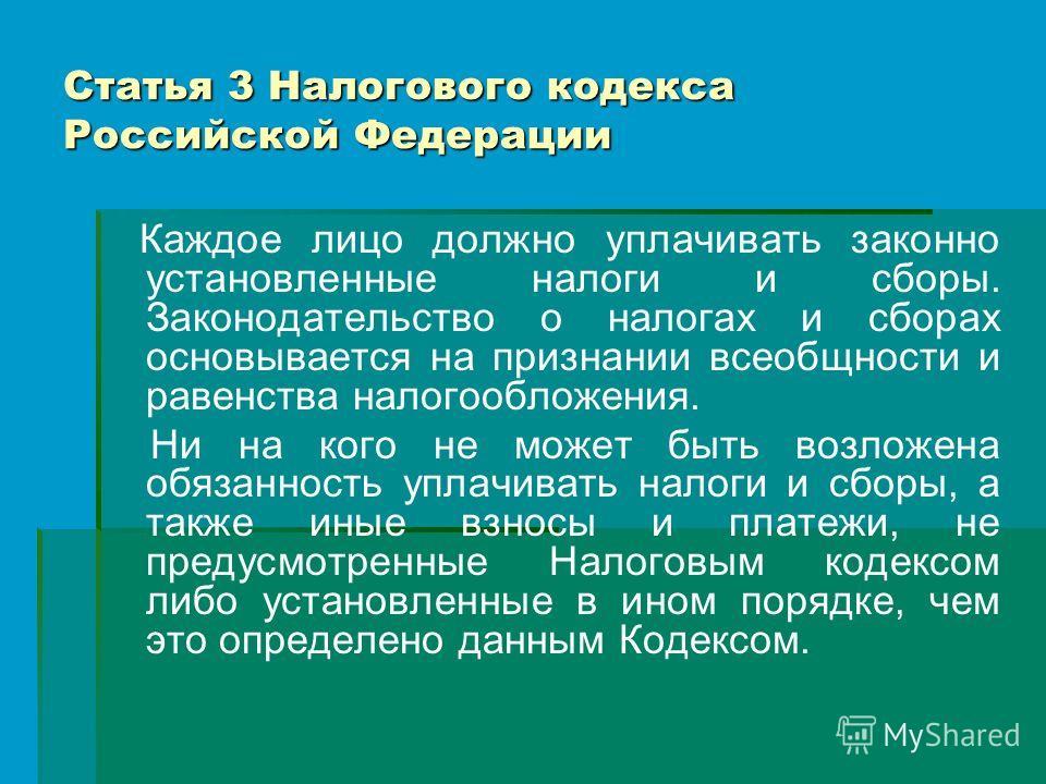 Статья 3 Налогового кодекса Российской Федерации Каждое лицо должно уплачивать законно установленные налоги и сборы. Законодательство о налогах и сборах основывается на признании всеобщности и равенства налогообложения. Ни на кого не может быть возло