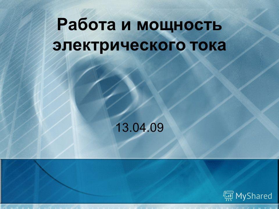 Работа и мощность электрического тока 13.04.09