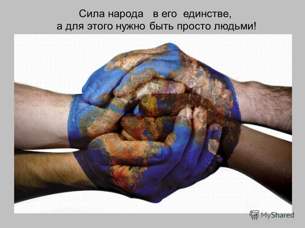 Сила народа в его единстве, а для этого нужно быть просто людьми!