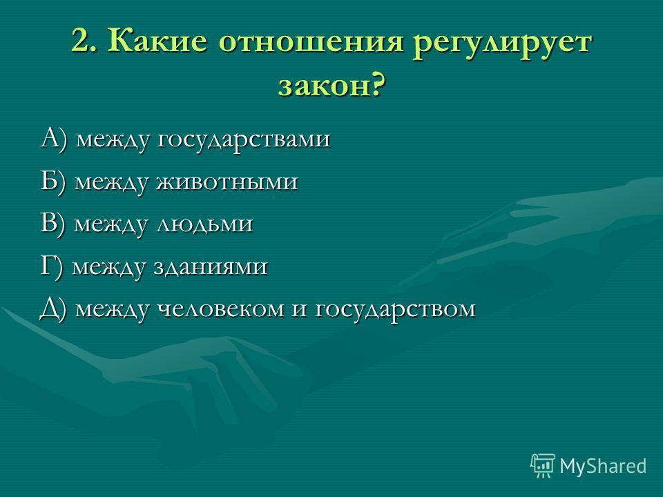 2. Какие отношения регулирует закон? А) между государствами Б) между животными В) между людьми Г) между зданиями Д) между человеком и государством