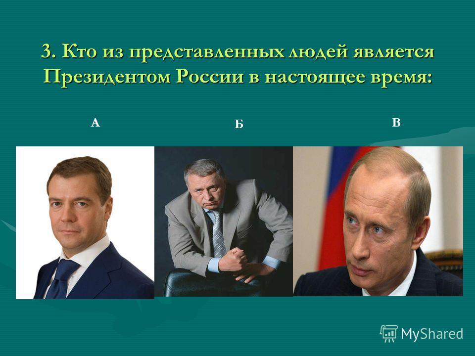 3. Кто из представленных людей является Президентом России в настоящее время: Б А Б В