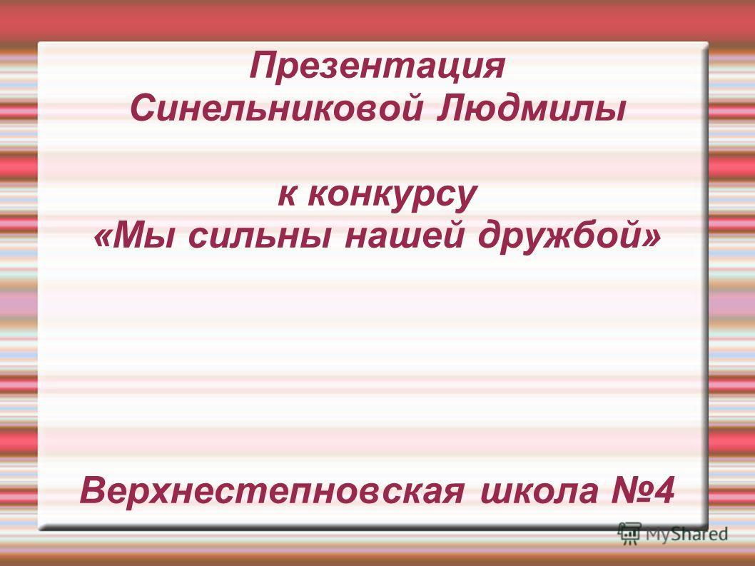 Презентация Синельниковой Людмилы к конкурсу «Мы сильны нашей дружбой» Верхнестепновская школа 4