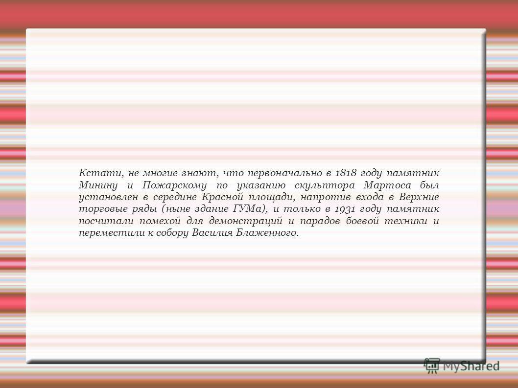 Кстати, не многие знают, что первоначально в 1818 году памятник Минину и Пожарскому по указанию скульптора Мартоса был установлен в середине Красной площади, напротив входа в Верхние торговые ряды (ныне здание ГУМа), и только в 1931 году памятник пос