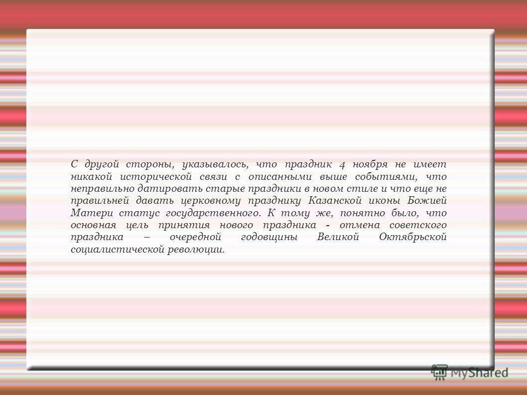 С другой стороны, указывалось, что праздник 4 ноября не имеет никакой исторической связи с описанными выше событиями, что неправильно датировать старые праздники в новом стиле и что еще не правильней давать церковному празднику Казанской иконы Божией