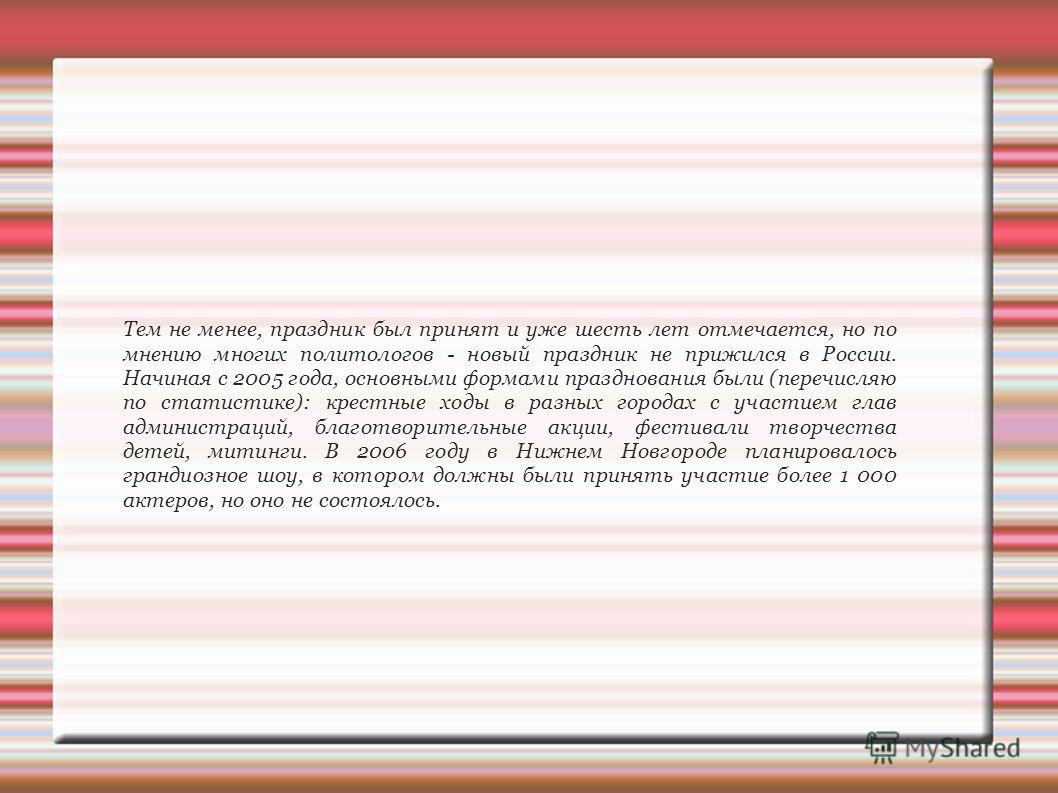 Тем не менее, праздник был принят и уже шесть лет отмечается, но по мнению многих политологов - новый праздник не прижился в России. Начиная с 2005 года, основными формами празднования были (перечисляю по статистике): крестные ходы в разных городах с