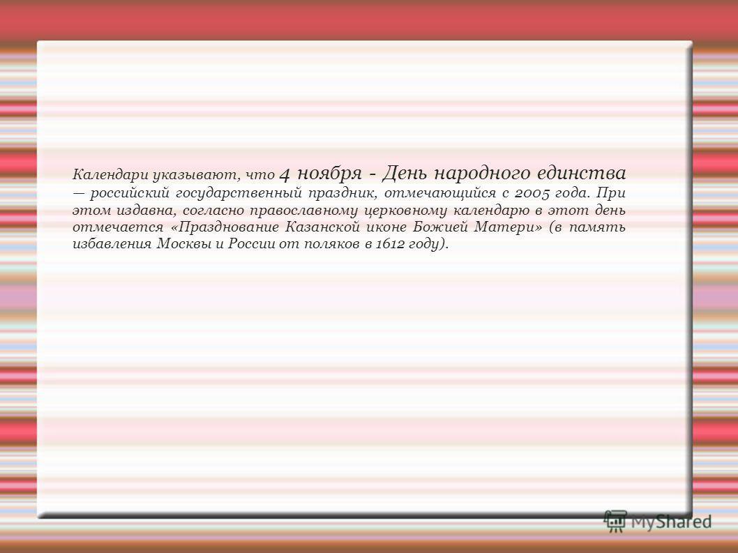 Календари указывают, что 4 ноября - День народного единства российский государственный праздник, отмечающийся с 2005 года. При этом издавна, согласно православному церковному календарю в этот день отмечается «Празднование Казанской иконе Божией Матер