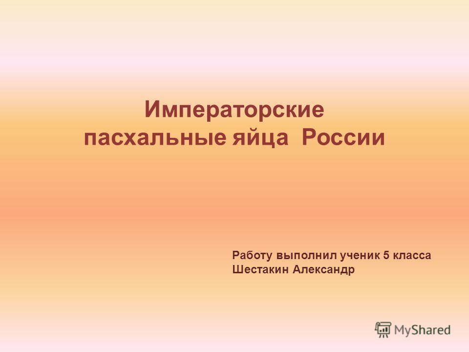 Императорские пасхальные яйца России Работу выполнил ученик 5 класса Шестакин Александр
