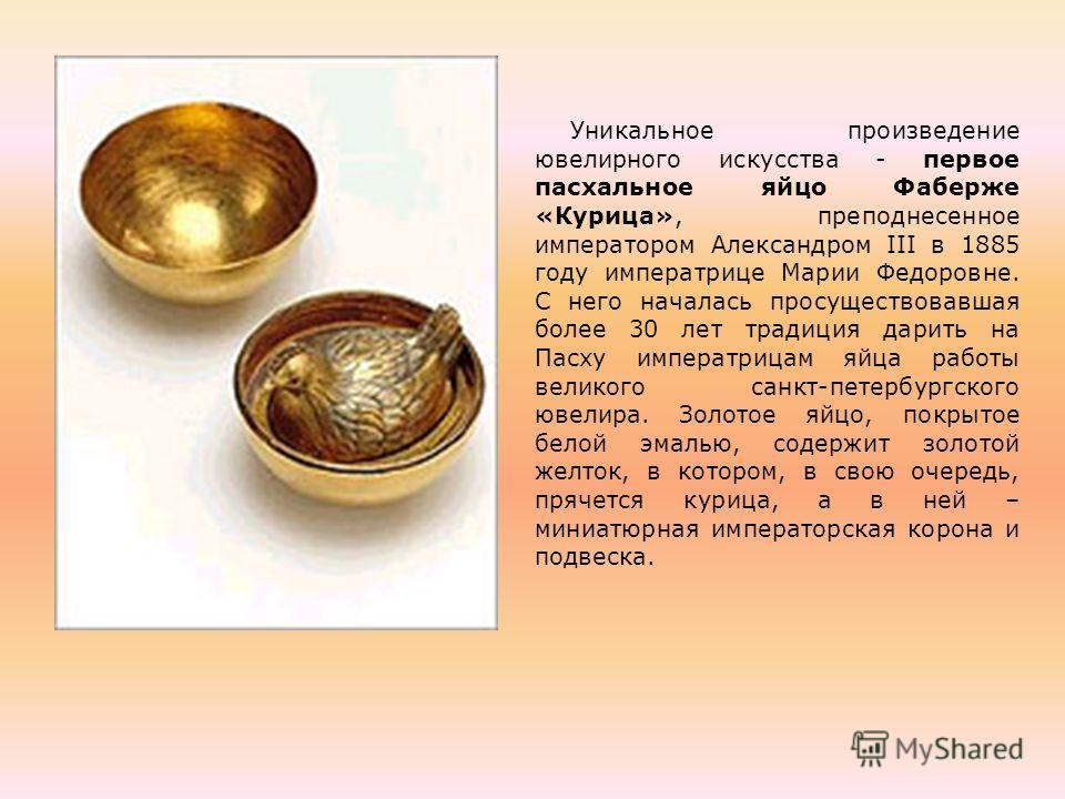 Уникальное произведение ювелирного искусства - первое пасхальное яйцо Фаберже «Курица», преподнесенное императором Александром III в 1885 году императрице Марии Федоровне. С него началась просуществовавшая более 30 лет традиция дарить на Пасху импера