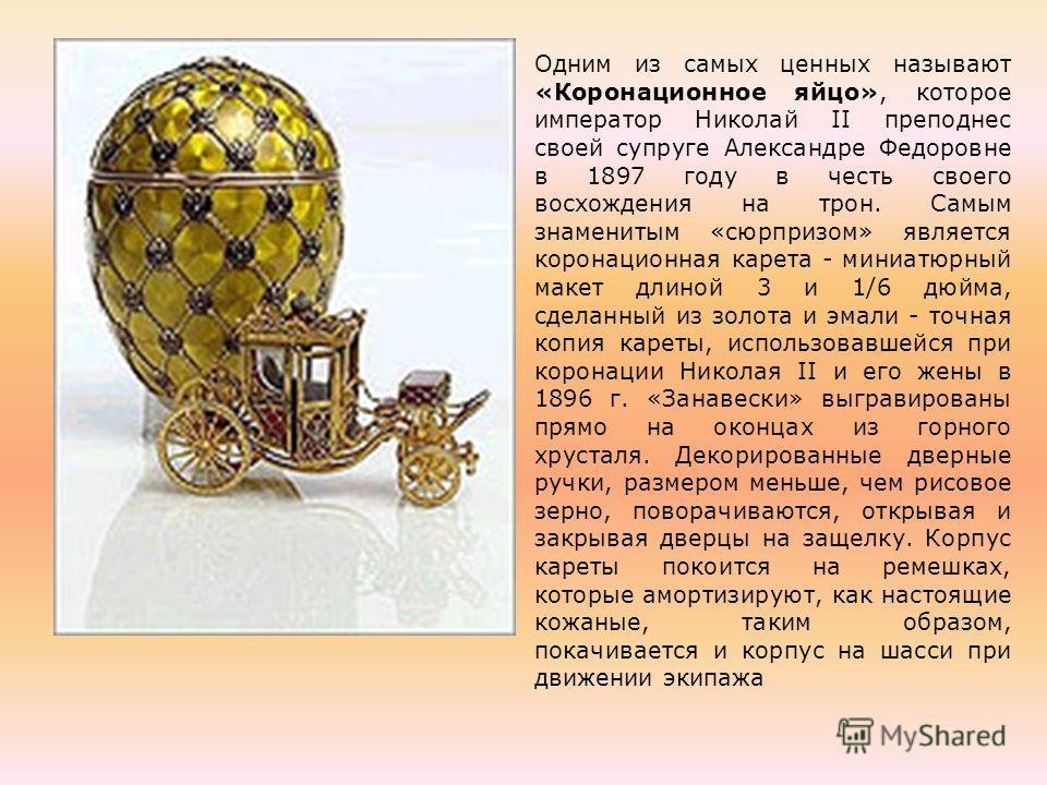 Одним из самых ценных называют «Коронационное яйцо», которое император Николай II преподнес своей супруге Александре Федоровне в 1897 году в честь своего восхождения на трон. Самым знаменитым «сюрпризом» является коронационная карета - миниатюрный ма
