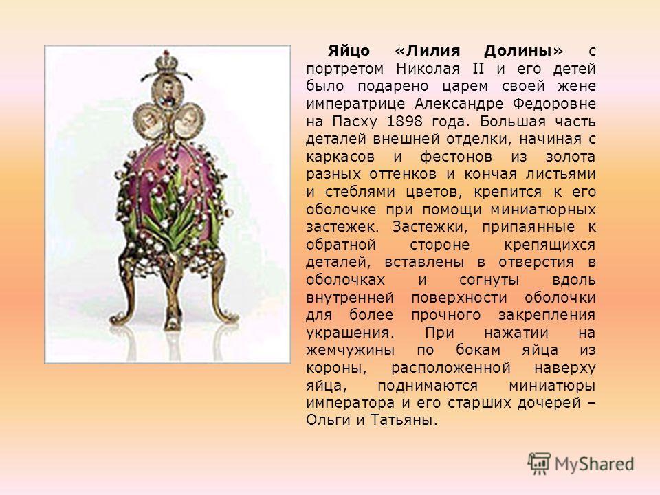 Яйцо «Лилия Долины» с портретом Николая II и его детей было подарено царем своей жене императрице Александре Федоровне на Пасху 1898 года. Большая часть деталей внешней отделки, начиная с каркасов и фестонов из золота разных оттенков и кончая листьям