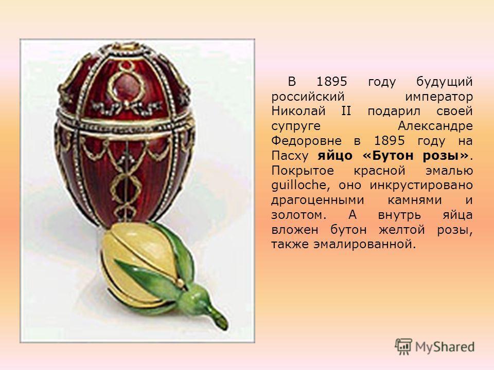 В 1895 году будущий российский император Николай II подарил своей супруге Александре Федоровне в 1895 году на Пасху яйцо «Бутон розы». Покрытое красной эмалью guilloche, оно инкрустировано драгоценными камнями и золотом. А внутрь яйца вложен бутон же