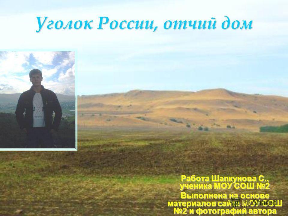 Уголок России, отчий дом Работа Шапкунова С., ученика МОУ СОШ 2 Выполнена на основе материалов сайта МОУ СОШ 2 и фотографий автора