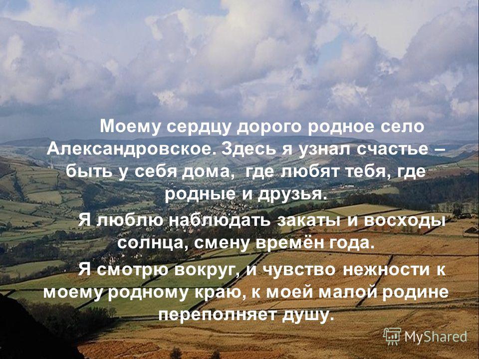 Моему сердцу дорого родное село Александровское. Здесь я узнал счастье – быть у себя дома, где любят тебя, где родные и друзья. Я люблю наблюдать закаты и восходы солнца, смену времён года. Я смотрю вокруг, и чувство нежности к моему родному краю, к