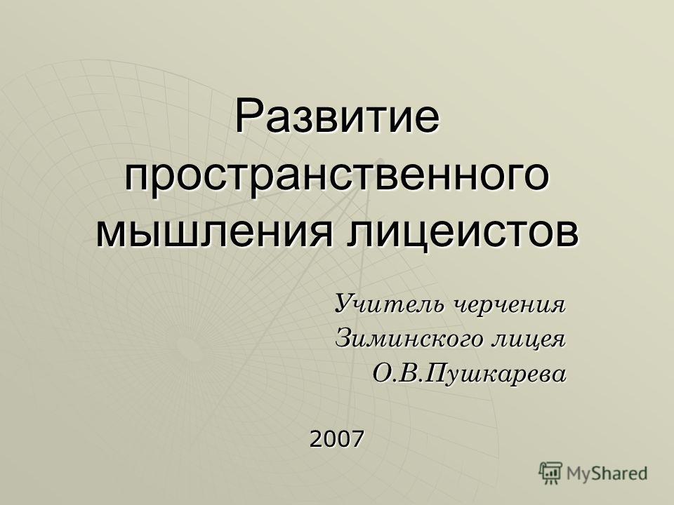 Развитие пространственного мышления лицеистов Учитель черчения Зиминского лицея О.В.Пушкарева2007