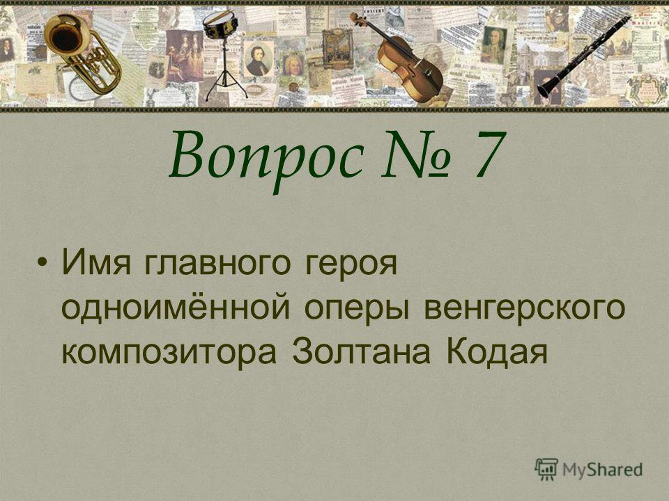 Вопрос 7 Имя главного героя одноимённой оперы венгерского композитора Золтана Кодая
