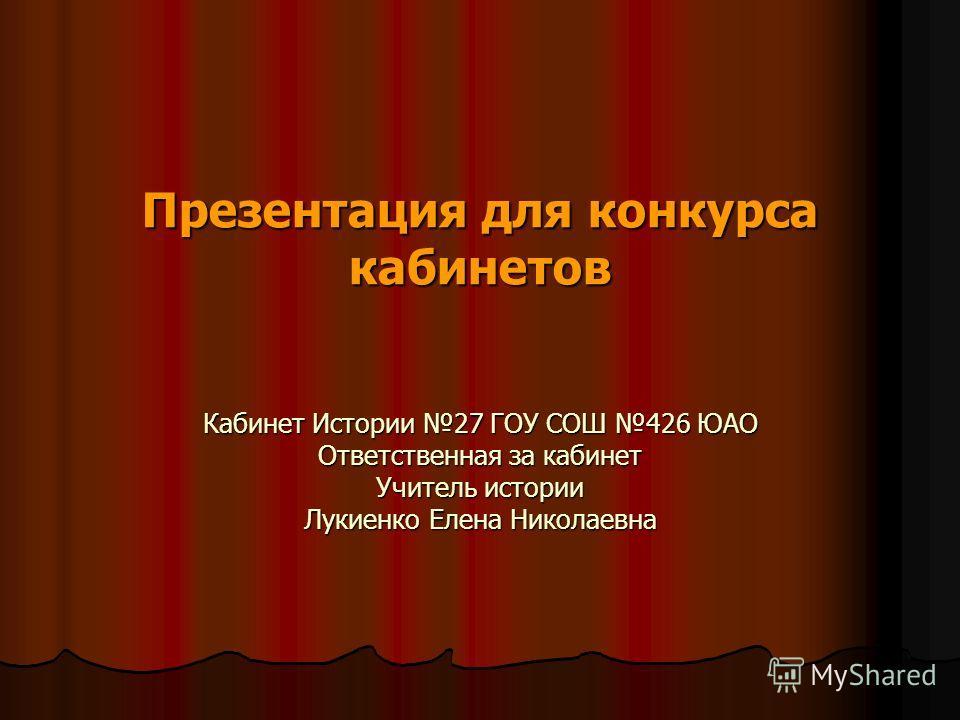 Презентация для конкурса кабинетов Кабинет Истории 27 ГОУ СОШ 426 ЮАО Ответственная за кабинет Учитель истории Лукиенко Елена Николаевна