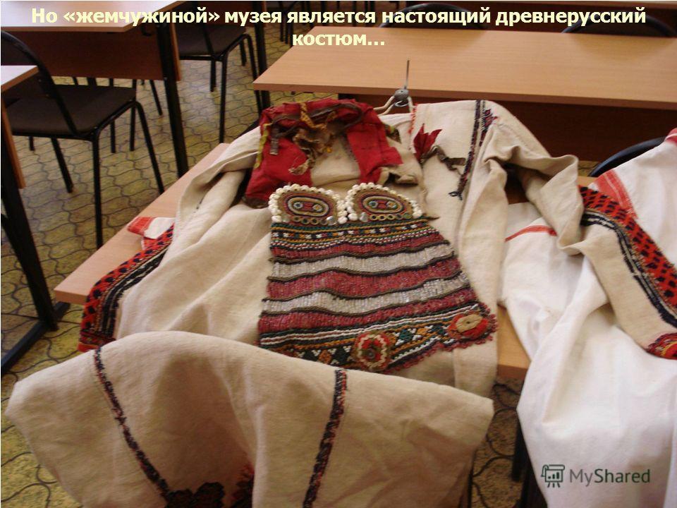 Но «жемчужиной» музея является настоящий древнерусский костюм…