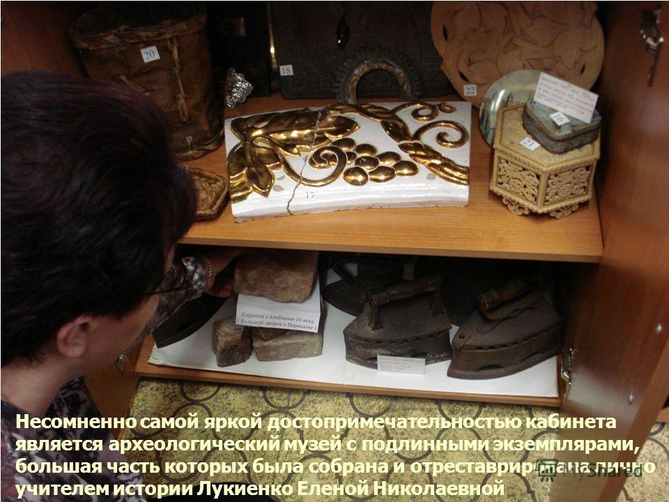 Несомненно самой яркой достопримечательностью кабинета является археологический музей с подлинными экземплярами, большая часть которых была собрана и отреставрирована лично учителем истории Лукиенко Еленой Николаевной