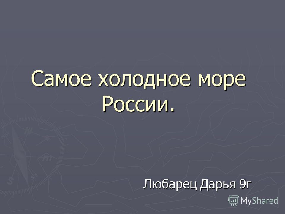 Самое холодное море России. Любарец Дарья 9г