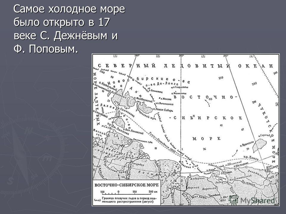 Самое холодное море было открыто в 17 веке С. Дежнёвым и Ф. Поповым. Самое холодное море было открыто в 17 веке С. Дежнёвым и Ф. Поповым.
