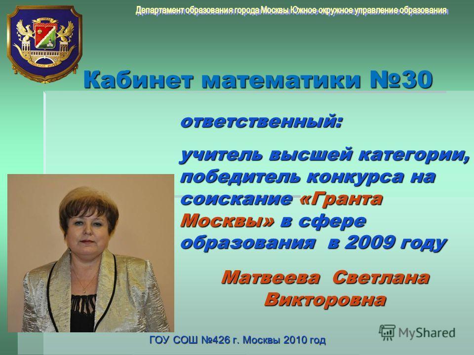 Кабинет математики 30 ГОУ СОШ 426 г. Москвы 2010 год ответственный: учитель высшей категории, победитель конкурса на соискание «Гранта Москвы» в сфере