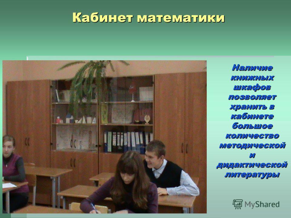 Кабинет математики Наличие книжных шкафов позволяет хранить в кабинете большое количество методической и дидактической литературы
