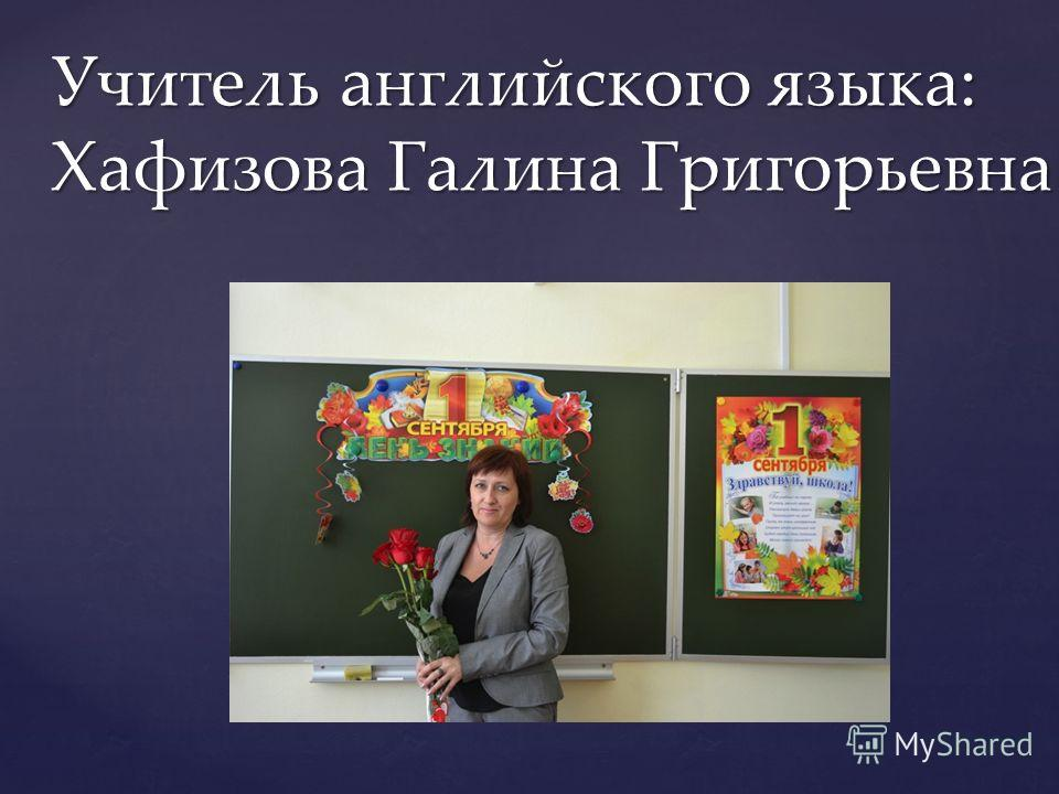 Учитель английского языка: Хафизова Галина Григорьевна