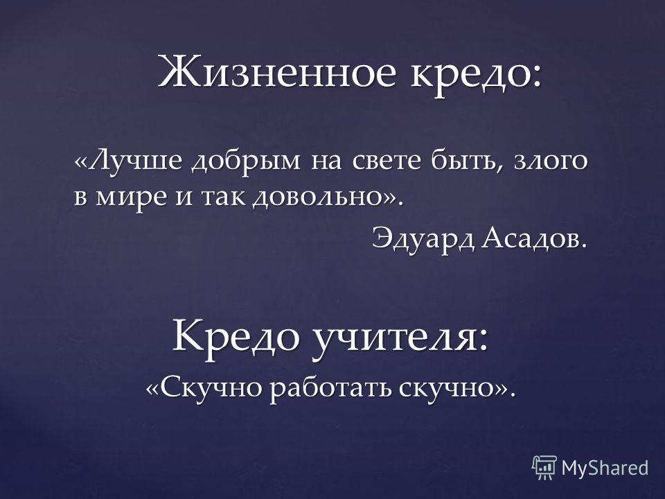«Лучше добрым на свете быть, злого в мире и так довольно». Эдуард Асадов. Кредо учителя: «Скучно работать скучно». Жизненное кредо: