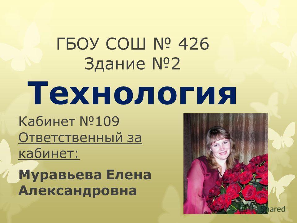 ГБОУ СОШ 426 Здание 2 Технология Кабинет 109 Ответственный за кабинет: Муравьева Елена Александровна