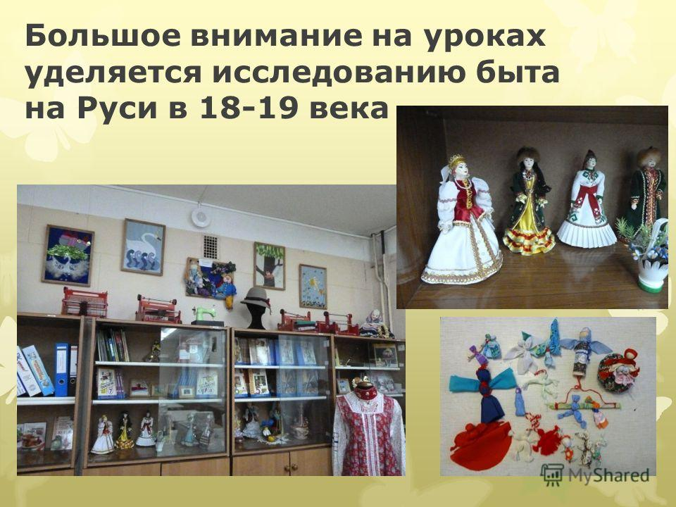 Большое внимание на уроках уделяется исследованию быта на Руси в 18-19 века