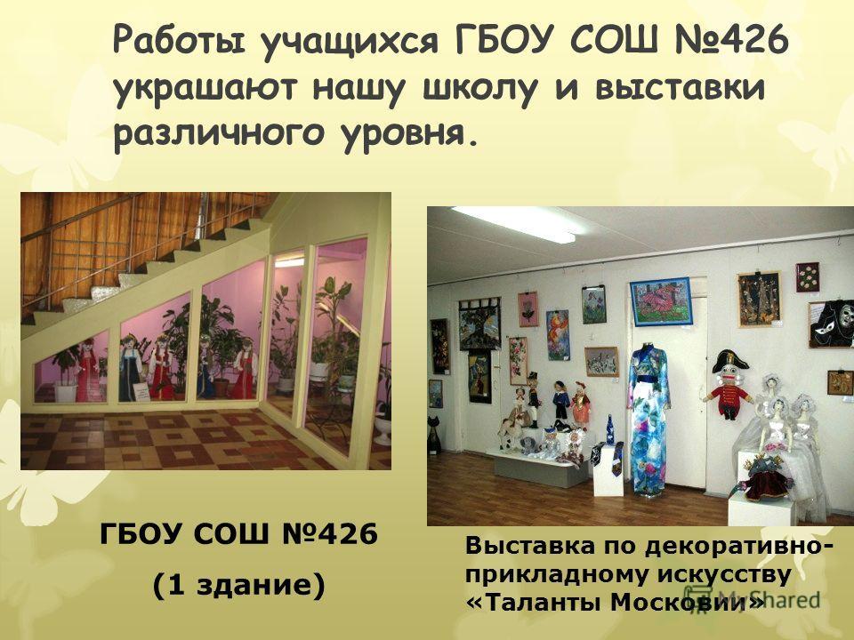 Работы учащихся ГБОУ СОШ 426 украшают нашу школу и выставки различного уровня. ГБОУ СОШ 426 (1 здание) Выставка по декоративно- прикладному искусству «Таланты Московии»