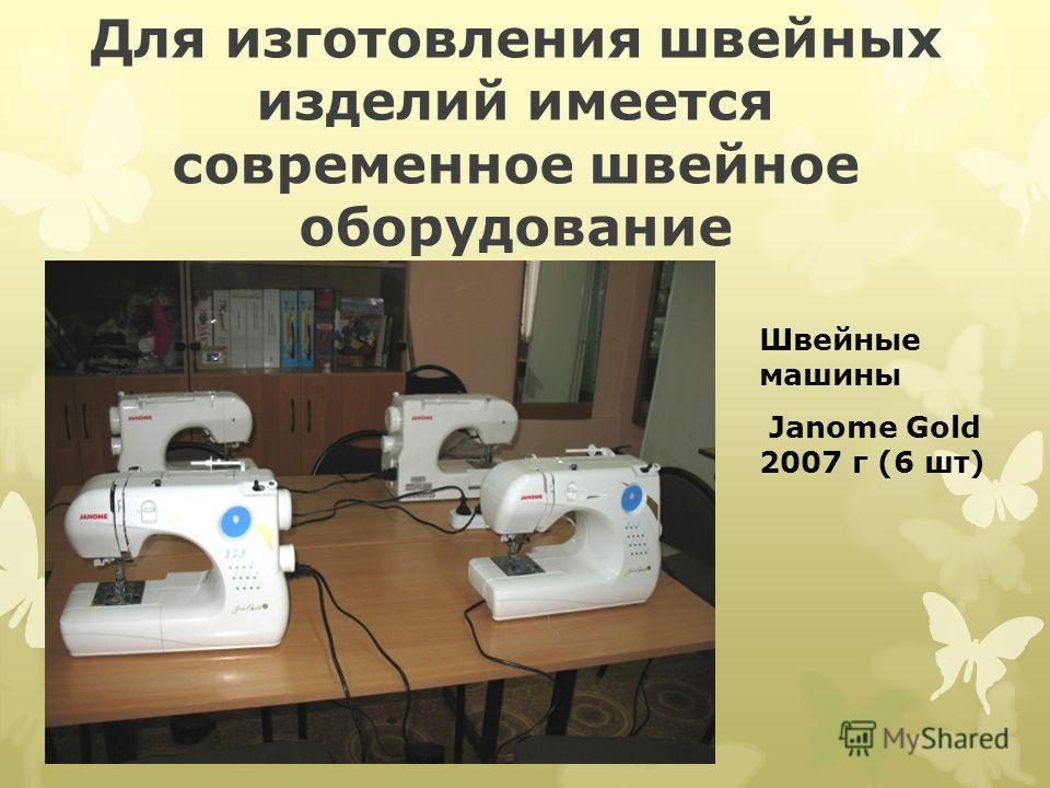 Для изготовления швейных изделий имеется современное швейное оборудование Швейные машины Janome Gold 2007 г (6 шт)
