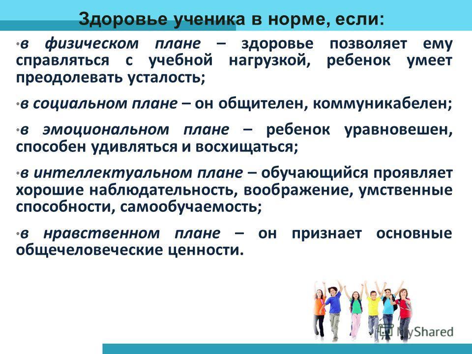 Здоровье ученика в норме, если: в физическом плане – здоровье позволяет ему справляться с учебной нагрузкой, ребенок умеет преодолевать усталость; в социальном плане – он общителен, коммуникабелен; в эмоциональном плане – ребенок уравновешен, способе