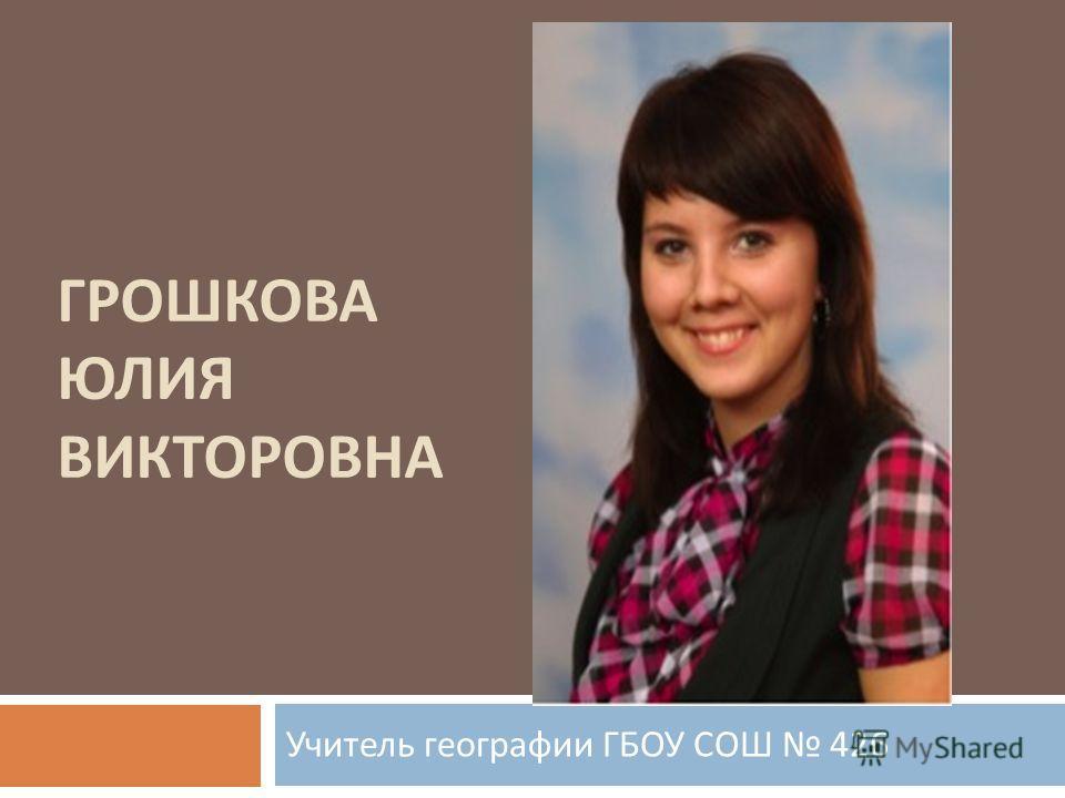 ГРОШКОВА ЮЛИЯ ВИКТОРОВНА Учитель географии ГБОУ СОШ 426