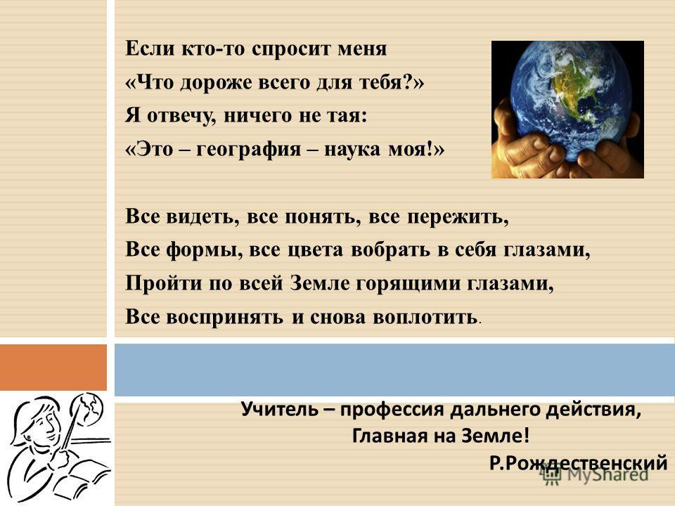Если кто-то спросит меня «Что дороже всего для тебя?» Я отвечу, ничего не тая: «Это – география – наука моя!» Все видеть, все понять, все пережить, Все формы, все цвета вобрать в себя глазами, Пройти по всей Земле горящими глазами, Все воспринять и с