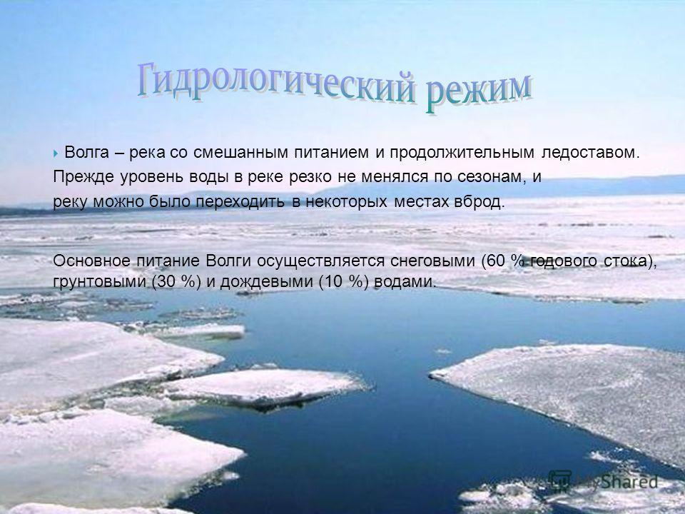 Волга – река со смешанным питанием и продолжительным ледоставом. Прежде уровень воды в реке резко не менялся по сезонам, и реку можно было переходить в некоторых местах вброд. Основное питание Волги осуществляется снеговыми (60 % годового стока), гру
