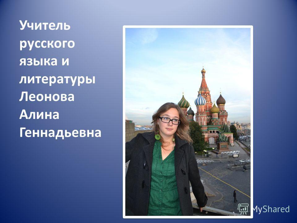Учитель русского языка и литературы Леонова Алина Геннадьевна