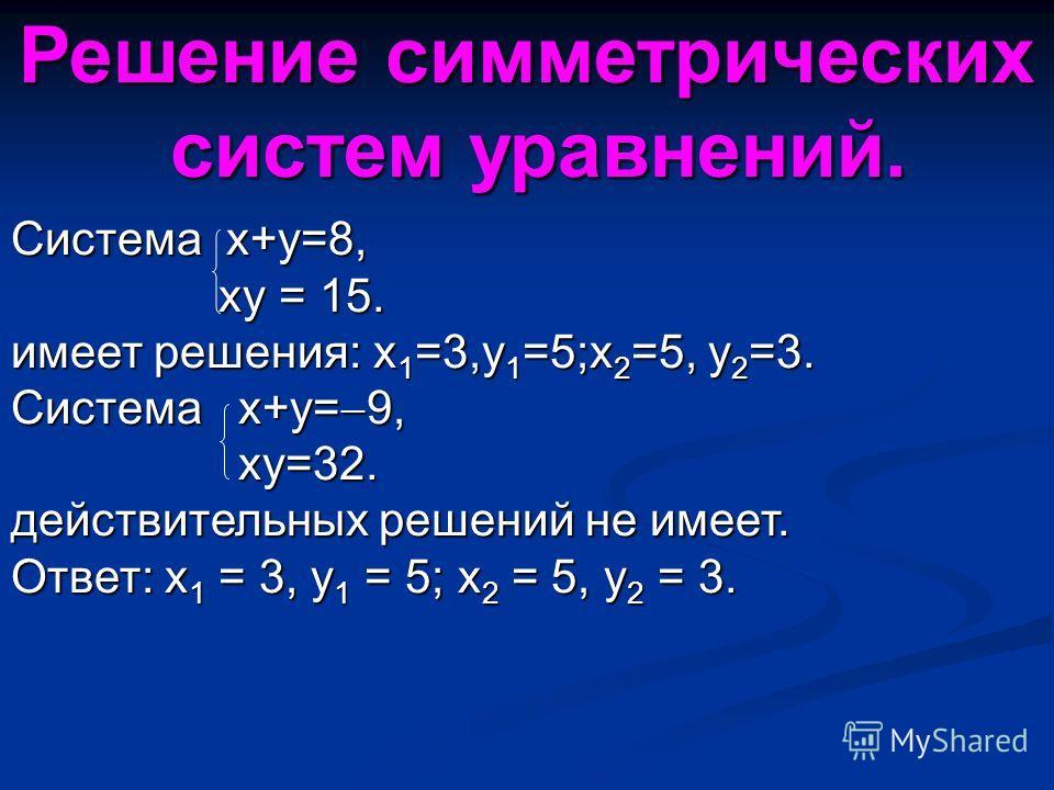 Система x+y=8, xy = 15. xy = 15. имеет решения: x 1 =3,y 1 =5;x 2 =5, y 2 =3. Система x+y= 9, xy=32. xy=32. действительных решений не имеет. Ответ: x 1 = 3, y 1 = 5; x 2 = 5, y 2 = 3. Решение симметрических систем уравнений. систем уравнений.