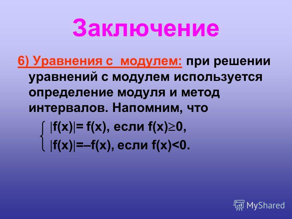 Заключение 6) Уравнения с модулем: при решении уравнений с модулем используется определение модуля и метод интервалов. Напомним, что f(x) = f(x), если f(x) 0, f(x) =–f(x), если f(x)