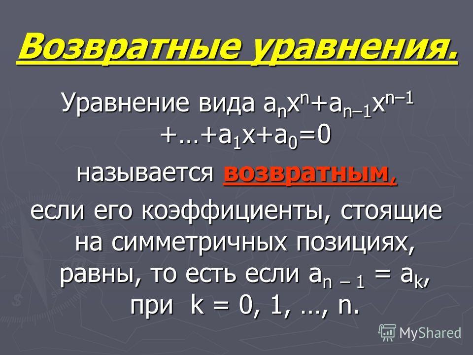 Возвратные уравнения. Уравнение вида a n x n +a n–1 x n–1 +…+a 1 x+a 0 =0 Уравнение вида a n x n +a n–1 x n–1 +…+a 1 x+a 0 =0 называется возвратным, если его коэффициенты, стоящие на симметричных позициях, равны, то есть если a n – 1 = a k, при k = 0