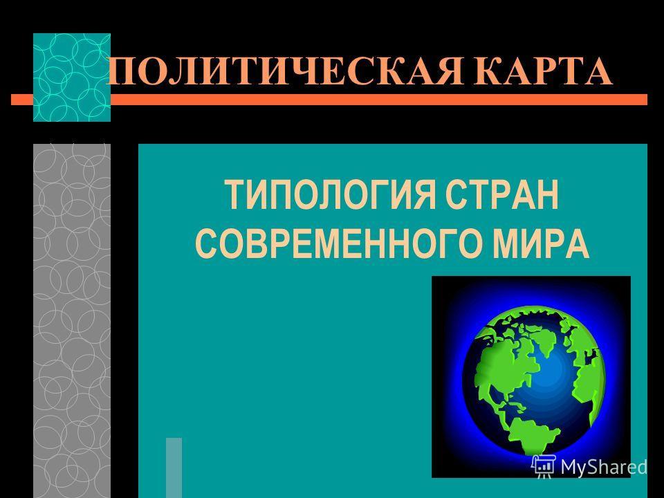 ПОЛИТИЧЕСКАЯ КАРТА ТИПОЛОГИЯ СТРАН СОВРЕМЕННОГО МИРА