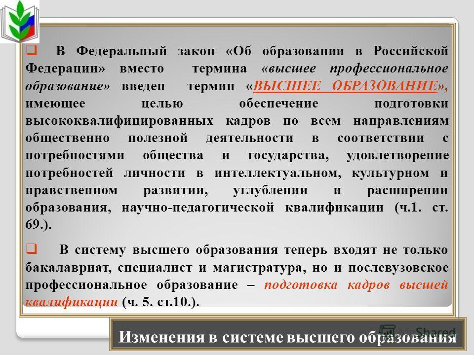 Изменения в системе высшего образования В Федеральный закон «Об образовании в Российской Федерации» вместо термина «высшее профессиональное образование» введен термин «ВЫСШЕЕ ОБРАЗОВАНИЕ», имеющее целью обеспечение подготовки высококвалифицированных