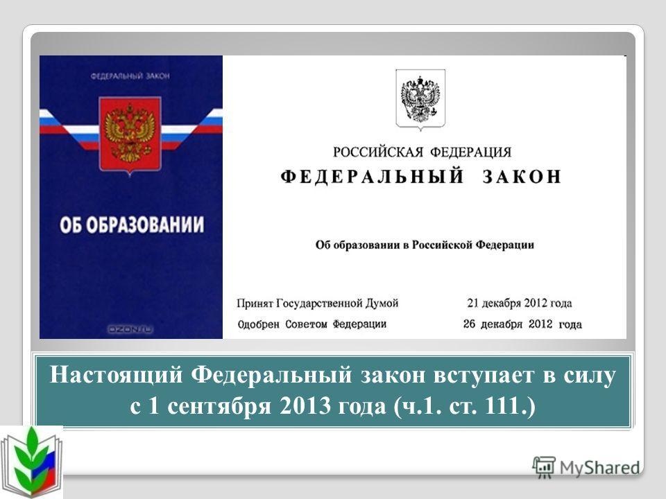 Настоящий Федеральный закон вступает в силу с 1 сентября 2013 года (ч.1. ст. 111.)